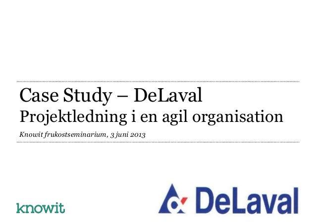 Case Study – DeLavalProjektledning i en agil organisationKnowit frukostseminarium, 3 juni 2013