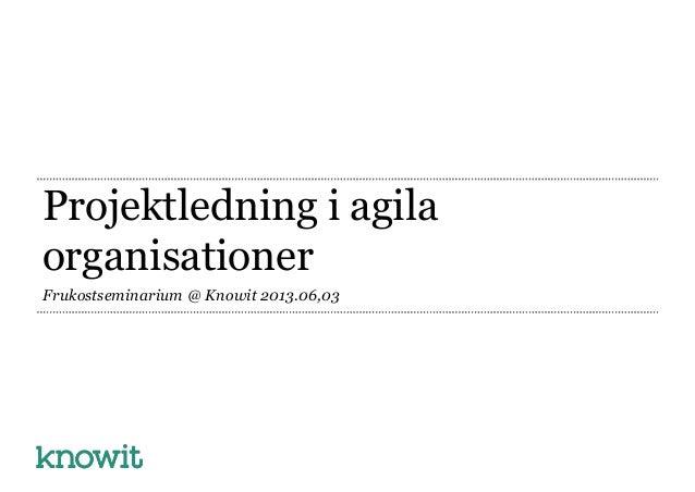 Projektledning i agilaorganisationerFrukostseminarium @ Knowit 2013.06,03