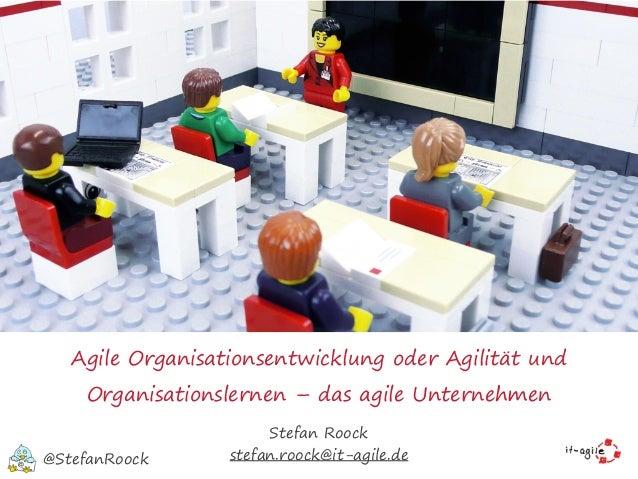 Agile Organisationsentwicklung oder Agilität und Organisationslernen – das agile Unternehmen Stefan Roock stefan.roock@it-...