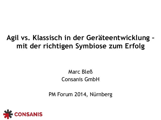 Agil vs. Klassisch in der Geräteentwicklung – mit der richtigen Symbiose zum Erfolg Marc Bleß Consanis GmbH PM Forum 2014,...