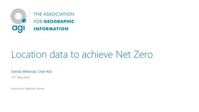 Location data to achieve Net Zero Denise McKenzie, Chair AGI 12th May 2020 Geovation Webinar Series