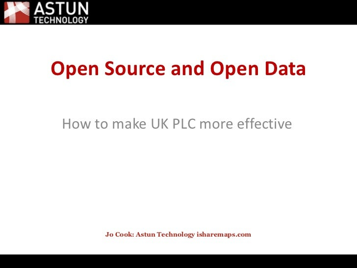 <ul>Open Source and Open Data </ul><ul><li>How to make UK PLC more effective </li></ul><ul>Jo Cook: Astun Technology ishar...