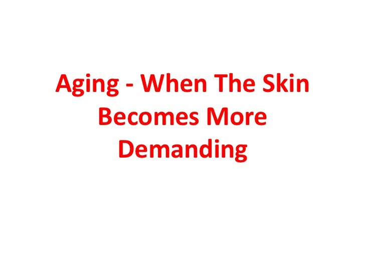 Aging - When The Skin   Becomes More     Demanding