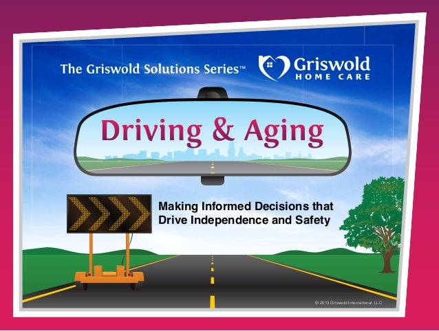 Making Informed Decisions that Drive Independence and Safety  © 2013 Griswold International, LLC