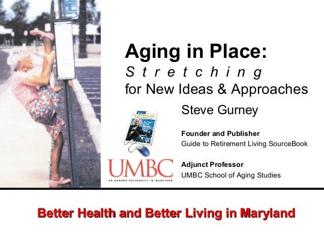 Aging in Place: S t r e t c h i n g for New Ideas & Approaches Steve Gurney Founder and Publisher Guide to Retirement Livi...