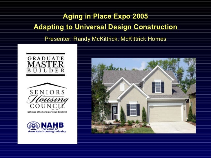 Aging in Place Expo 2005 Adapting to Universal Design Construction Presenter: Randy McKittrick, McKittrick Homes