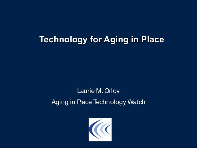 Technology for Aging in PlaceTechnology for Aging in Place Laurie M. Orlov Aging in Place Technology Watch