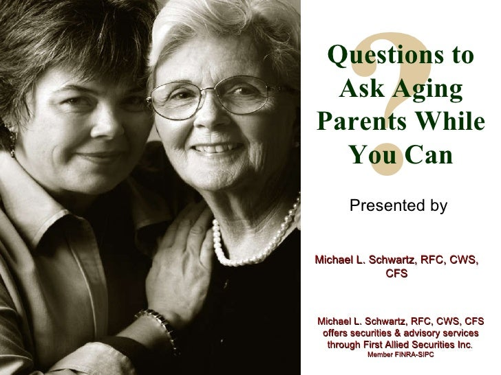 ? Questions to Ask Aging Parents While You Can Presented by Michael L. Schwartz, RFC, CWS, CFS Michael L. Schwartz, RFC, C...