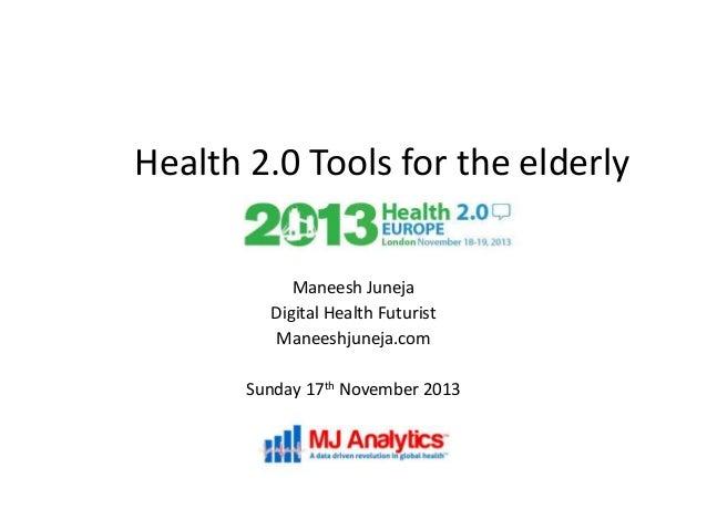 Health 2.0 Tools for the elderly Maneesh Juneja Digital Health Futurist Maneeshjuneja.com Sunday 17th November 2013