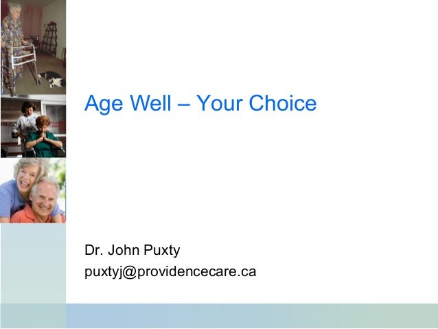 Age Well – Your Choice Dr. John Puxty puxtyj@providencecare.ca