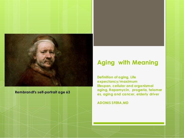 Aging with Meaning Definition of aging, Life expectancy/maximum lifespan, cellular and organismal aging, Rapamycin, proger...