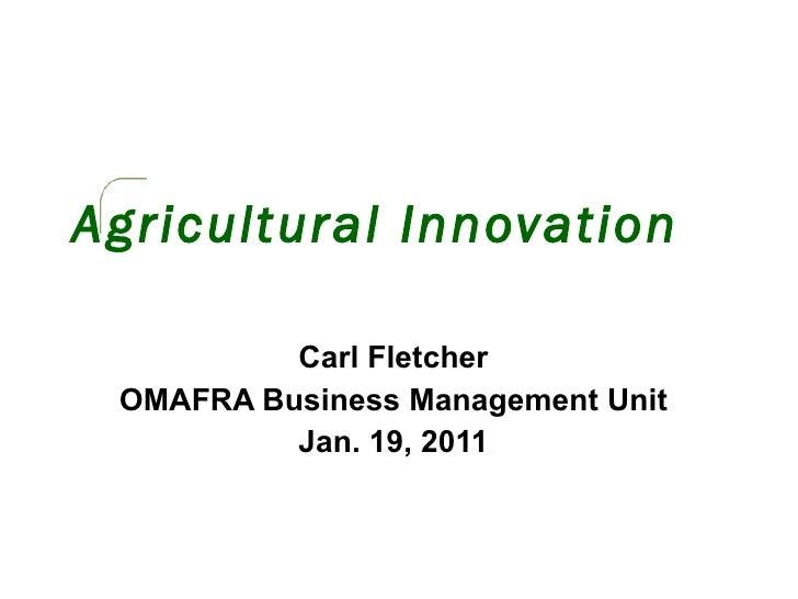 Agricultural Innovation Carl Fletcher OMAFRA Business Management Unit Jan. 19, 2011