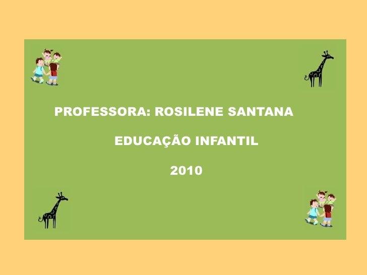 PROFESSORA: ROSILENE SANTANA<br />EDUCAÇÃO INFANTIL<br />2010<br />
