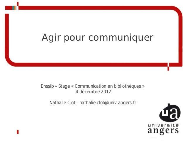 Agir pour communiquerEnssib – Stage «Communication en bibliothèques»                 4 décembre 2012    Nathalie Clot - ...