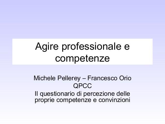 Agire professionale e competenze Michele Pellerey – Francesco Orio QPCC Il questionario di percezione delle proprie compet...
