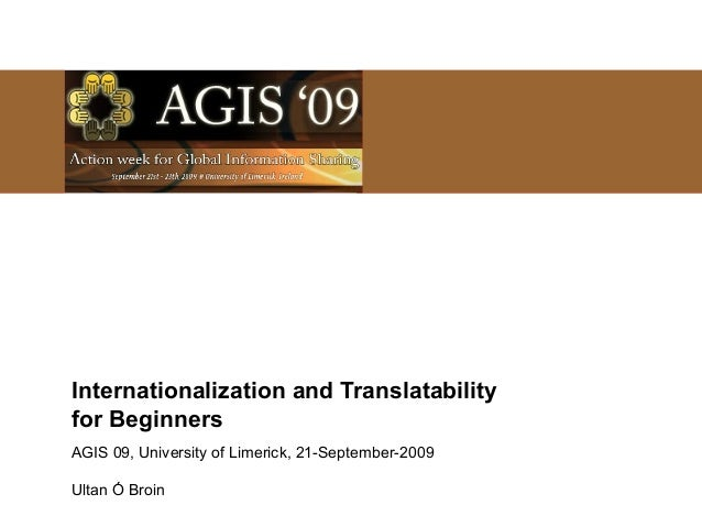Internationalization and Translatability for Beginners AGIS 09, University of Limerick, 21-September-2009 Ultan Ó Broin