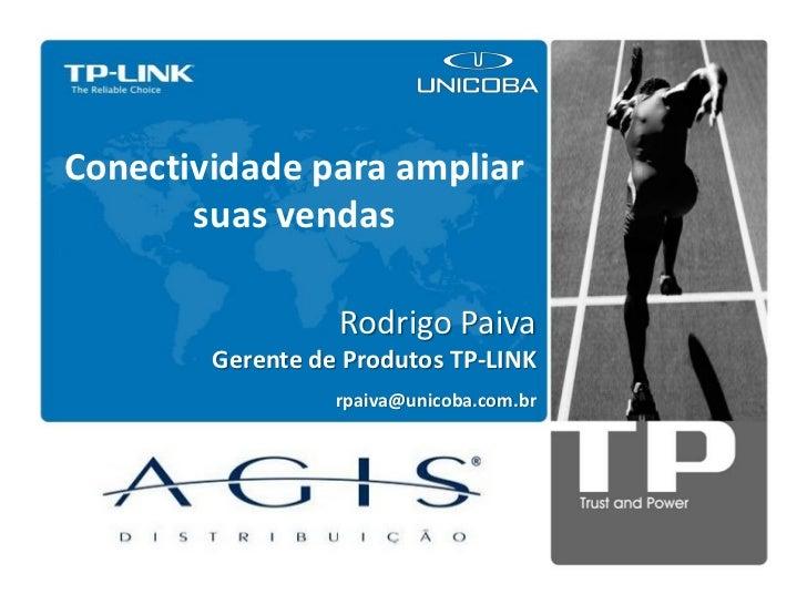 Conectividade para ampliar       suas vendas                  Rodrigo Paiva        Gerente de Produtos TP-LINK            ...