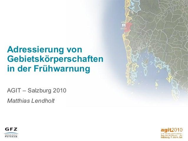 Adressierung von Gebietskörperschaften in der Frühwarnung AGIT – Salzburg 2010 Matthias Lendholt