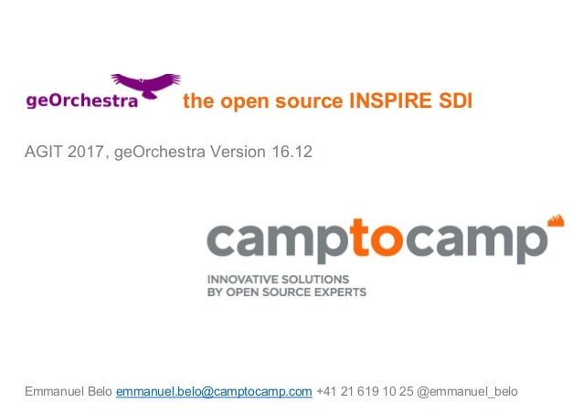 the open source INSPIRE SDI AGIT 2017, geOrchestra Version 16.12 Emmanuel Belo emmanuel.belo@camptocamp.com +41 21 619 10 ...
