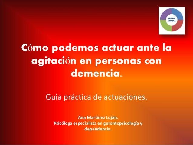 Cómo podemos actuar ante la  agitación en personas con          demencia.    Guía práctica de actuaciones.                ...
