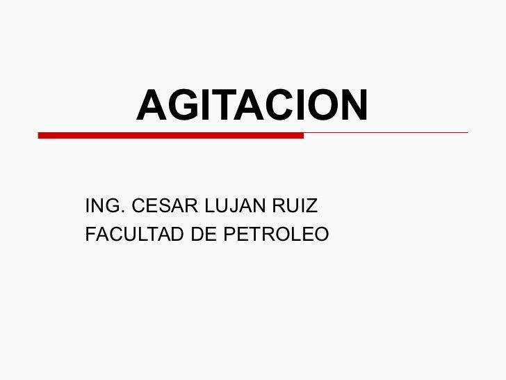 AGITACION  ING. CESAR LUJAN RUIZ FACULTAD DE PETROLEO