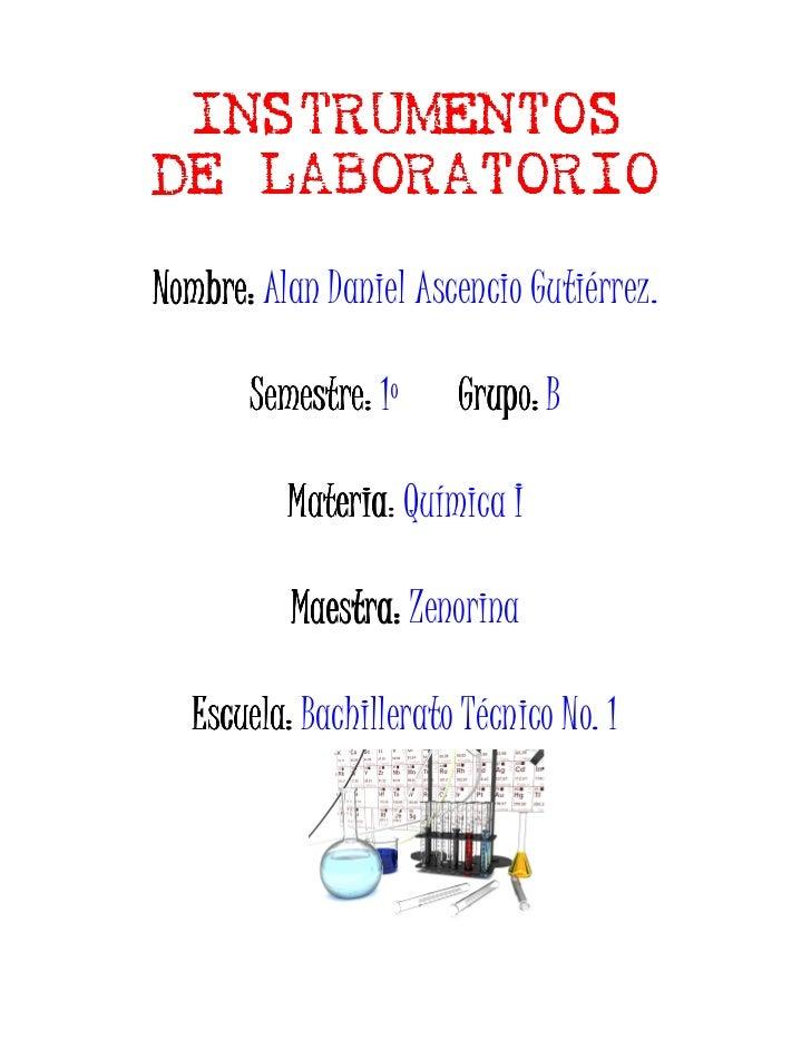 INSTRUMENTOS DE LABORATORIO Nombre: Alan Daniel Ascencio Gutiérrez.         Semestre: 1º     Grupo: B            Materia: ...
