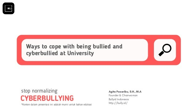 Ways to cope with being bullied and cyberbullied at University CYBERBULLYING stop normalizing Agita Pasaribu, S.H., M.A Fo...