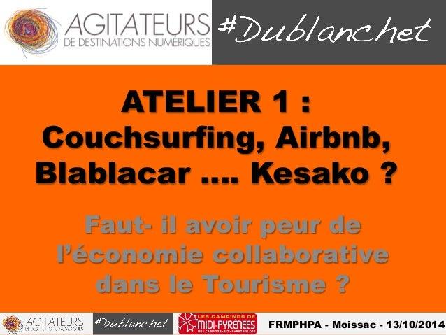 ATELIER 1 :  Couchsurfing, Airbnb,  Blablacar …. Kesako ?  Faut- il avoir peur de  l'économie collaborative  dans le Touri...
