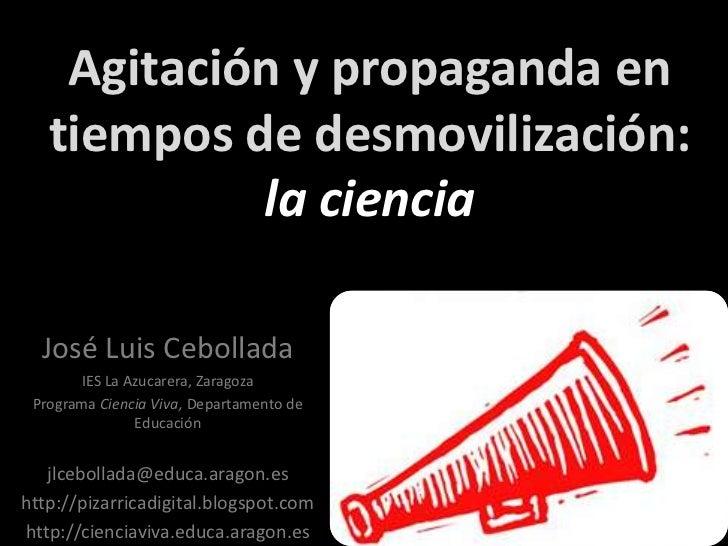 Agitación y propaganda en tiempos de desmovilización: la ciencia<br />José Luis Cebollada<br />IES La Azucarera, Zaragoza<...