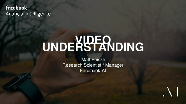 VIDEO UNDERSTANDING Matt Feiszli Research Scientist / Manager Facebook AI