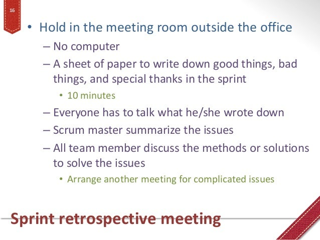 Sprint retrospective meeting • Hold in the meeting room outside the office – No computer – A sheet of paper to write down ...