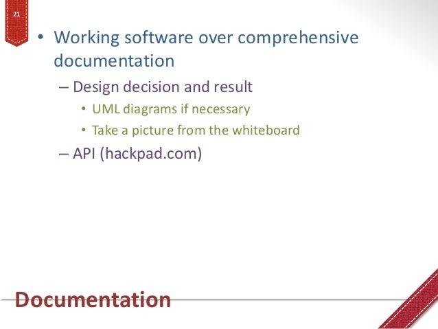Documentation • Working software over comprehensive documentation – Design decision and result • UML diagrams if necessary...