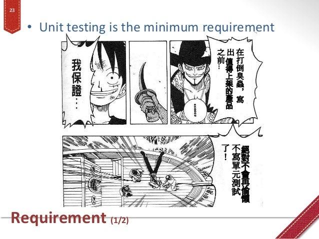 Requirement (1/2) • Unit testing is the minimum requirement 23 在 打 倒 臭 蟲 , 寫 出 值 得 上 架 的 產 品 之 前 … 絕 對 不 會 再 偷 懶 不 寫 單 元 測...