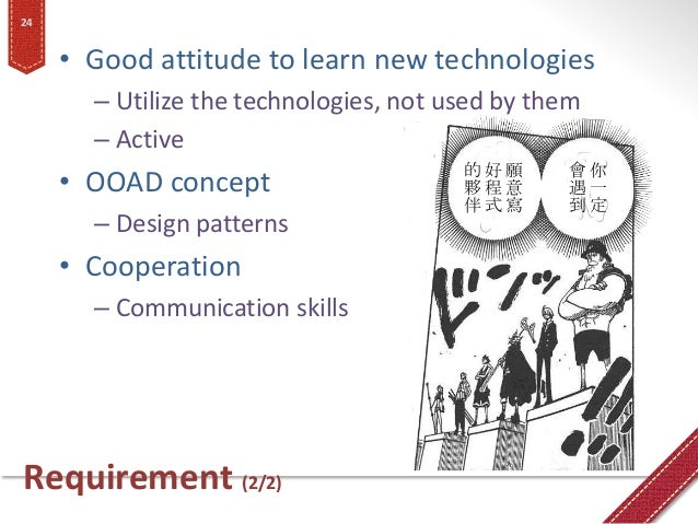 Requirement (2/2) • Good attitude to learn new technologies – Utilize the technologies, not used by them – Active • OOAD c...