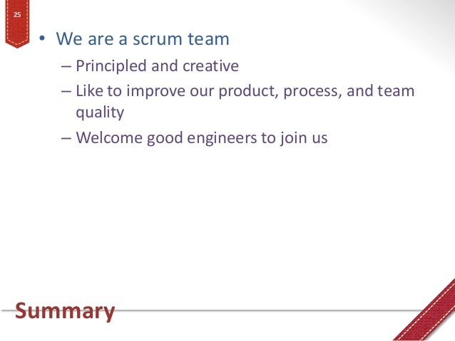 Summary • We are a scrum team – Principled and creative – Like to improve our product, process, and team quality – Welcome...