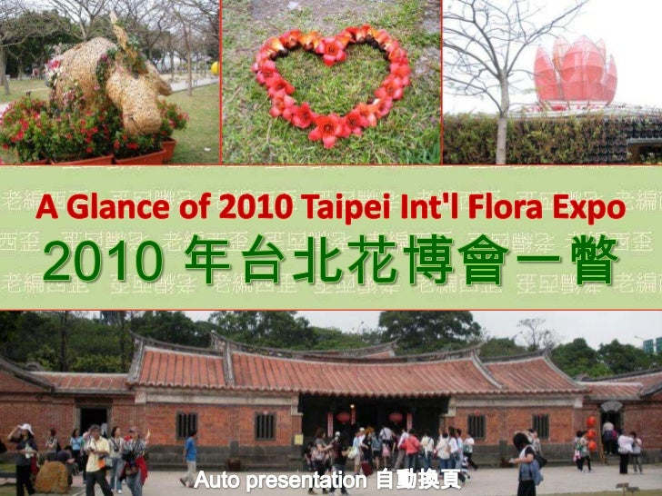 A Glance of 2010 Taipei Int'l Flora Expo<br />2010 年台北花博會一瞥<br />Auto presentation 自動換頁<br />