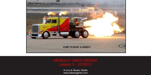 MODULO: VIDEO DESIGNLesson 3 – 27/03/13A cura di Alessio Garbinwww.alessiogarbin.comHOW TO BUST A VIDEO?