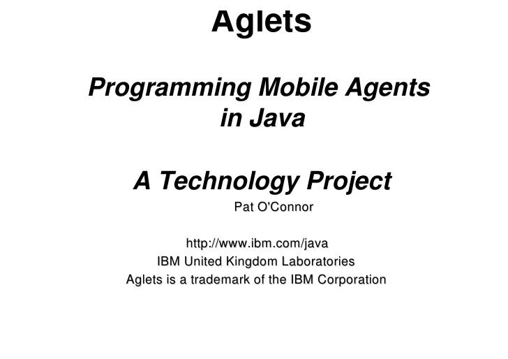 AgletsProgramming Mobile Agents         in Java   A Technology Project                    Pat OConnor             http://w...