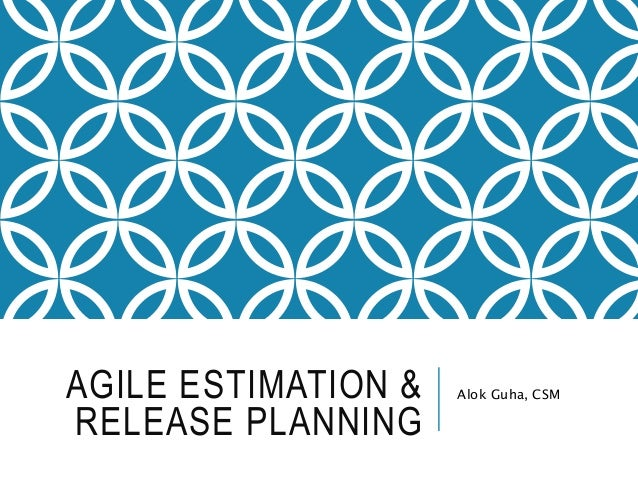 AGILE ESTIMATION & RELEASE PLANNING Alok Guha, CSM