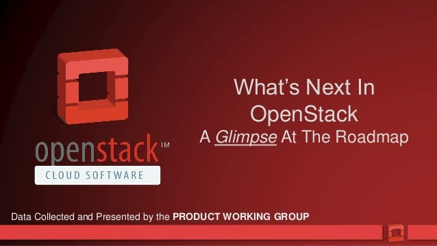 1 What's Next In OpenStack A Glimpse At The Roadmap Data Collected and Presented by the PRODUCT WORKING GROUP
