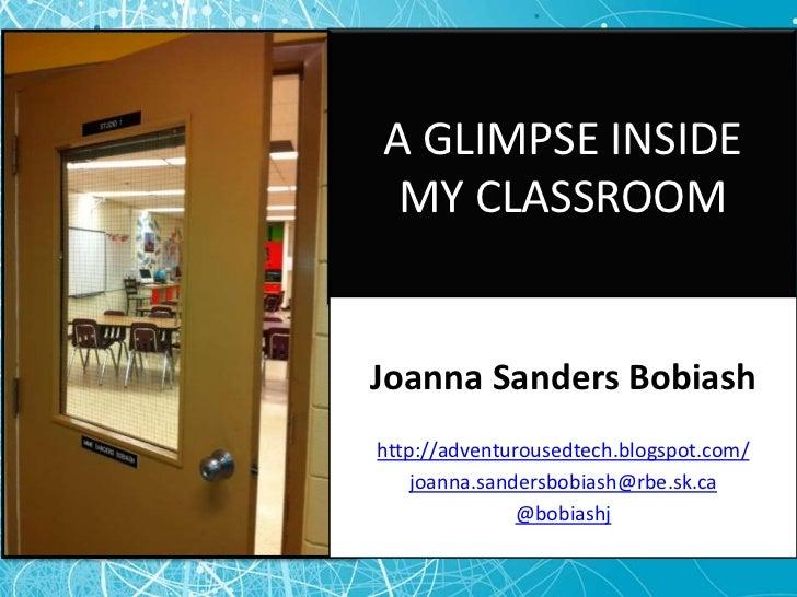 A GLIMPSE INSIDE MY CLASSROOM<br />Joanna Sanders Bobiash<br />http://adventurousedtech.blogspot.com/<br />joanna.sandersb...