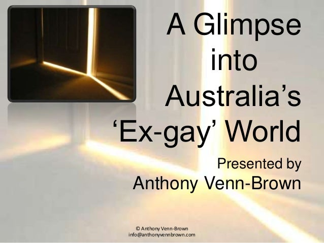 A Glimpse into Australia's 'Ex-gay' World Presented by Anthony Venn-Brown © Anthony Venn-Brown info@anthonyvennbrown.com
