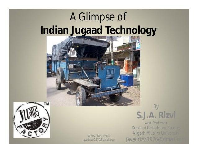 A Glimpse of Indian Jugaad Technology By S.J.A. Rizvi Asst. Professor Dept. of Petroleum Studies Aligarh Muslim University...