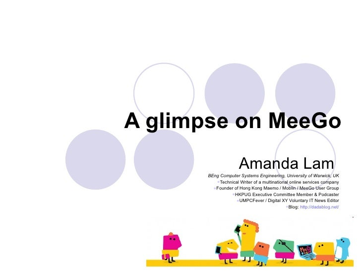 A glimpse on MeeGo <ul><li>Amanda Lam  </li></ul><ul><li>BEng Computer Systems Engineering, University of Warwick, UK </li...