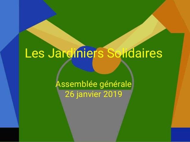 1 Les Jardiniers Solidaires Assemblée générale 26 janvier 2019