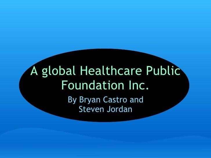 A global Healthcare Public Foundation Inc. By Bryan Castro and Steven Jordan