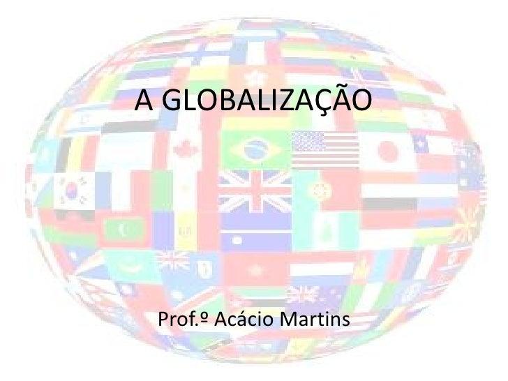 A GLOBALIZAÇÃO Prof.º Acácio Martins