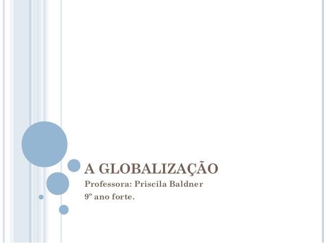 A GLOBALIZAÇÃOProfessora: Priscila Baldner9º ano forte.