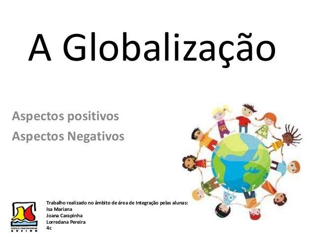 A GlobalizaçãoAspectos positivosAspectos NegativosTrabalho realizado no âmbito de área de Integração pelas alunas:Isa Mari...
