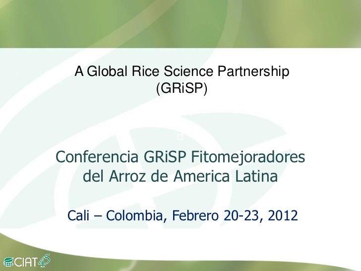 GRiSP          A Global Rice Science Partnership                       (GRiSP)                          d        Conferenc...
